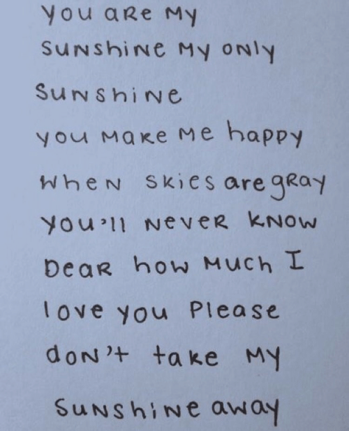Love, I Love You, and Happy: You aRe My  SuNshiNe My oNly  SuNshiNe  У маке ме happy  WheN Skies are gKoy  You 11 NeveR KNOw  DeaR how Much I  love you Please  uNshine away