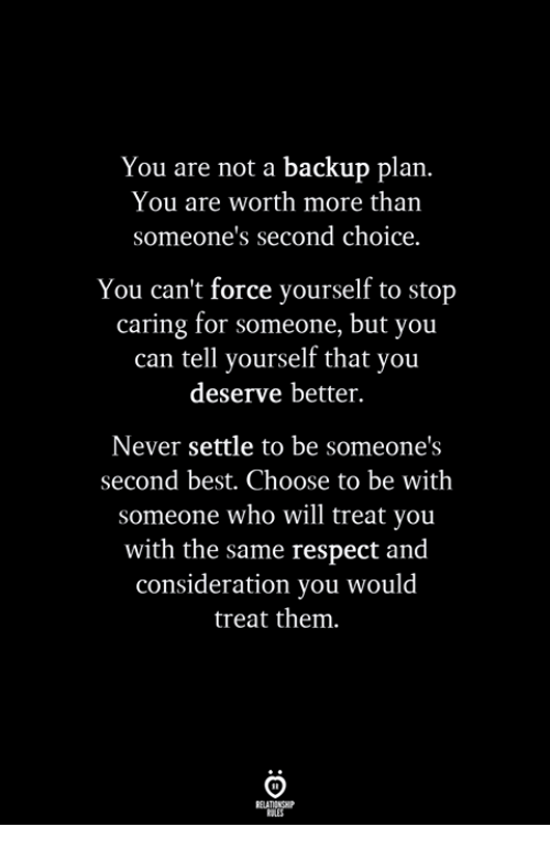 Respect, Best, and Never: You are not a backup plan.  You are worth more than  someone's second choice.  You can't force yourself to stop  caring for someone, but you  can tell yourself that you  deserve better.  Never settle to be someone  second best. Choose to be with  someone who will treat you  with the same respect and  consideration you would  treat them.