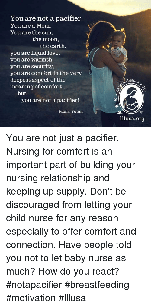 Breastfeeding: You are not a pacifier.  You are a Mom.  You are the sun,  the moon,  the earth,  you are liquid love,  you are warmth,  you are security,  you are comfort in the very  deepest aspect of the  meaning of comfort....  Leagu  ア  but  you are not a pacifier!  Paula Yount  lllusa.org You are not just a pacifier.  Nursing for comfort is an important part of building your nursing relationship and keeping up supply. Don't be discouraged from letting your child nurse for any reason especially to offer comfort and connection.  Have people told you not to let baby nurse as much? How do you react?  #notapacifier #breastfeeding #motivation #lllusa