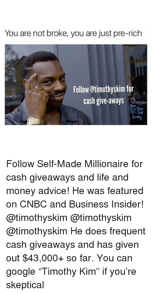 """Advice, Google, and Life: You are not broke, you are just pre-rich  Follow Otimothyskim for  cash give-aways  penine  Man  ri Follow Self-Made Millionaire for cash giveaways and life and money advice! He was featured on CNBC and Business Insider! @timothyskim @timothyskim @timothyskim He does frequent cash giveaways and has given out $43,000+ so far. You can google """"Timothy Kim"""" if you're skeptical"""