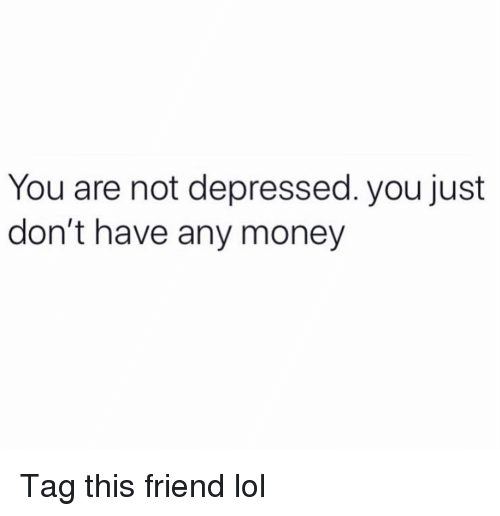 Funny, Lol, and Money: You are not depressed. you just  don't have any money Tag this friend lol