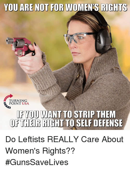Memes, 🤖, and Usa: YOU ARE NOT FOR WOMEN'S RIGHTS  TURNING  POINT USA  FYOU WANT TO STRIP THEM  OETHER RIGHT TO SELF DEFENSE Do Leftists REALLY Care About Women's Rights?? #GunsSaveLives