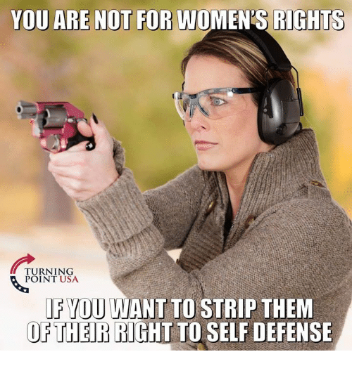 Memes, 🤖, and Usa: YOU ARE NOT FOR WOMEN'S RIGHTS  TURNING  POINT USA  FYOU WANT TO STRIP THEM  OP THEIR BIGHT TO SELF DEFENSE