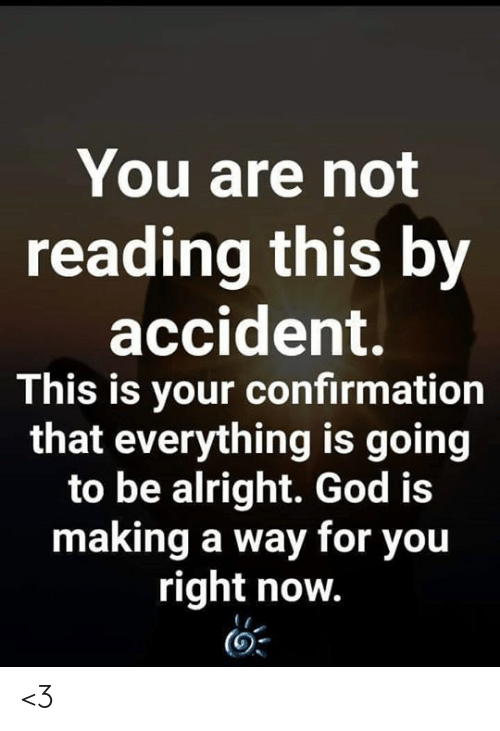 you-right-now: You are not  reading this by  accident.  This is your confirmation  that everything is going  to be alright. God is  making a way for you  right now. <3