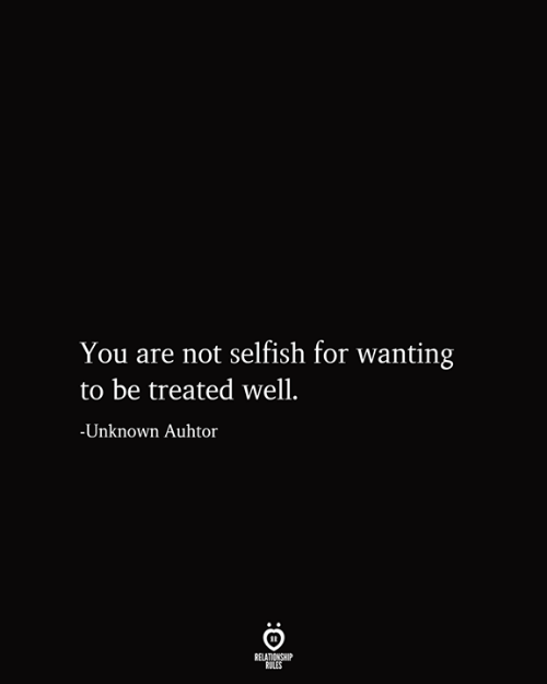 Unknown, You, and For: You are not selfish for wanting  be treated well.  -Unknown Auhtor  RELATIONSHIP  RULES