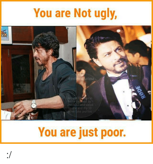 atma: You are Not ugly,  LElifised atma  India de  UNESCO and voted  and my 10  You are just poor. :/
