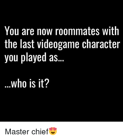 master chief: You are now roommates with  the last videogame character  you played as  who is it? Master chief😍