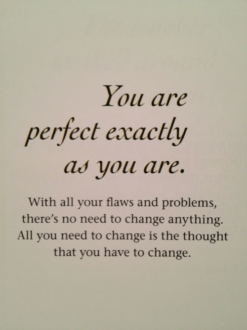 flaws: You are  perfect exactly  ау уои are.  With all your flaws and problems,  there's no need to change anything  All you need to change is the thought  that you have to change.