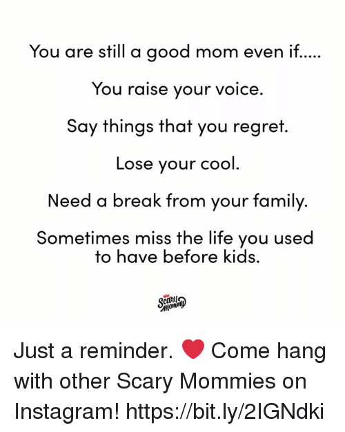 Need A Break: You are still a good mom even if.  You raise your voice.  Say things that you regret  Lose your cool  Need a break from your family.  Sometimes miss the life you used  to have before kids. Just a reminder. ❤️  Come hang with other Scary Mommies on Instagram! https://bit.ly/2IGNdki