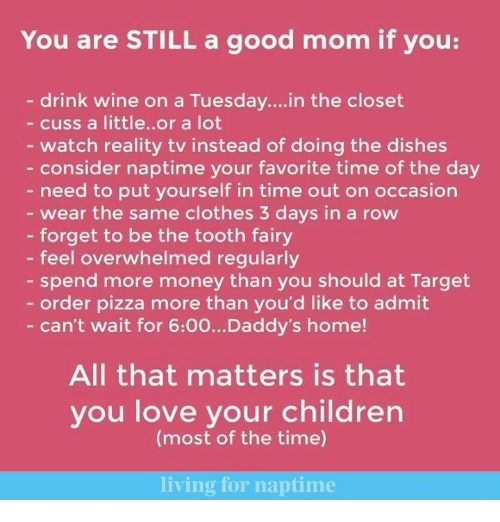 Clothes, Daddy's Home, and Dank: You are STILL a good mom if you:  drink wine on a Tuesday... in the closet  cuss a little. or a lot  watch reality tv instead of doing the dishes  consider naptime your favorite time of the day  need to put yourself in time out on occasion  wear the same clothes 3 days in a row  forget to be the tooth fairy  feel overwhelmed regularly  spend more money than you should at Target  order pizza more than you'd like to admit  can't wait for 6:00...Daddy's home!  All that matters is that  you love your children  (most of the time)  living for naptime