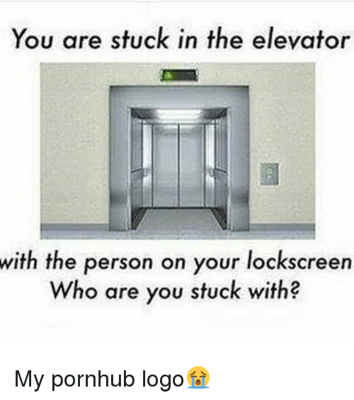 lockscreen: You are stuck in the elevator  with the person on your lockscreen  Who are you stuck with My pornhub logo😭