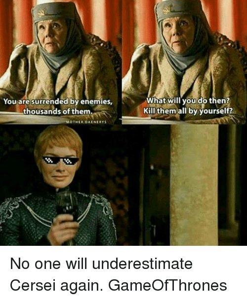 Thousands Of Them: You are surrended by enemies  thousands of them.  OTHER DAENERYS  What will you do then?  Kill them all by yourself? No one will underestimate Cersei again. GameOfThrones