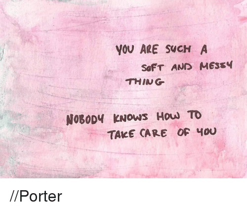 Nobody Know: YOU ARE SWCH A  SOFT AND MES54  THING  NOBODY KNOws How TO  TAKE CARE OF YOU //Porter