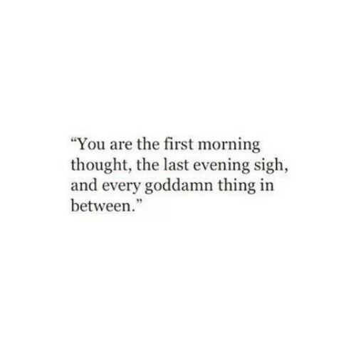 "Thought, First, and Thing: ""You are the first morning  thought, the last evening sigh,  and every goddamn thing in  between."""