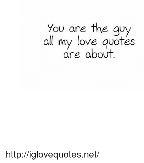 Love, Http, and Quotes: You are the guy  all my love quotes  are about http://iglovequotes.net/