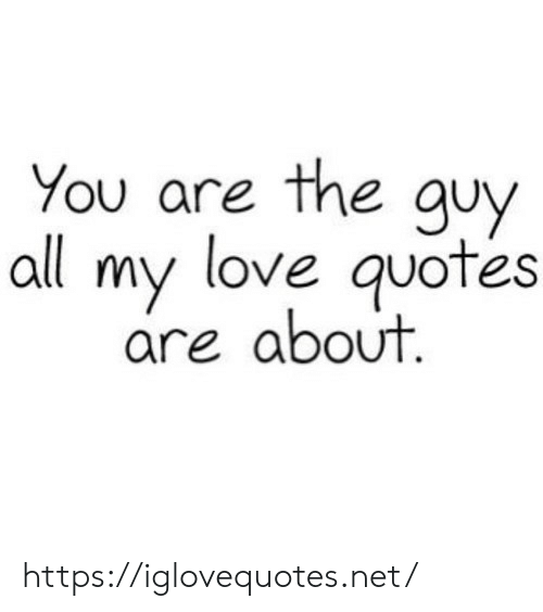 Love, Quotes, and Net: You are the guy  all my love quotes  are about https://iglovequotes.net/