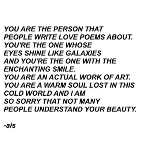 I Am So Sorry: YOU ARE THE PERSON THAT  PEOPLE WRITE LOVE POEMS ABOUT  YOU'RE THE ONE WHOSE  EYES SHINE LIKE GALAXIES  AND YOU'RE THE ONE WITH THE  ENCHANTING SMILE.  YOU ARE AN ACTUAL WORK OF ART.  YOU ARE A WARM SOUL LOST IN THIS  COLD WORLD AND I AM  SO SORRY THAT NOT MANY  PEOPLE UNDERSTAND YOUR BEAUTY.  -ais