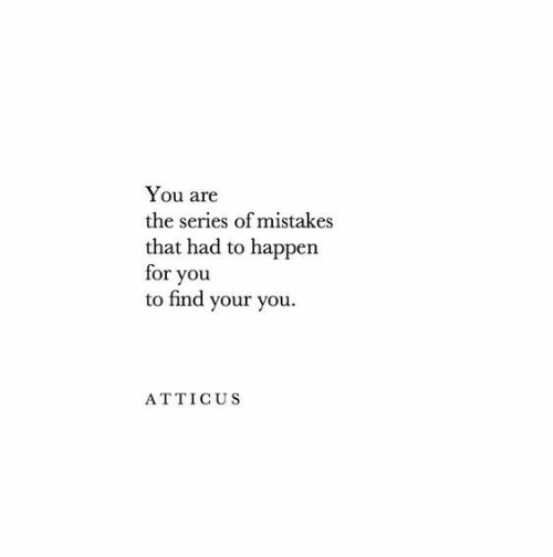 Find Your: You are  the series of mistakes  that had to happen  for you  to find your you  ATTICUS