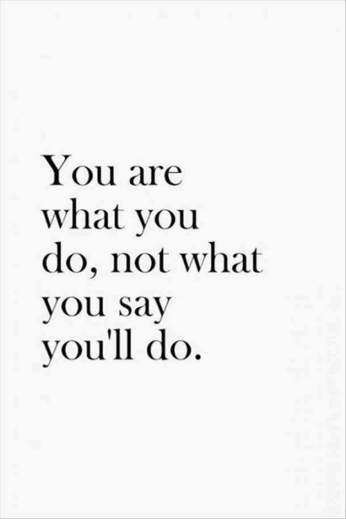 You, What, and  Say: You are  what you  do, not what  you say  you'll do