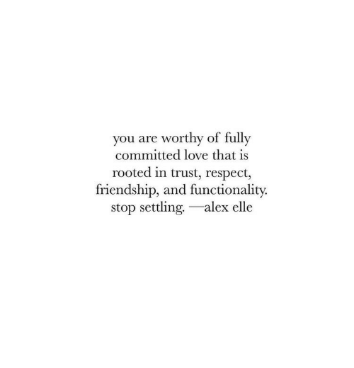settling: you are worthy of fully  committed love that is  rooted in trust, respect,  friendship, and functionality.  stop settling.-alex elle