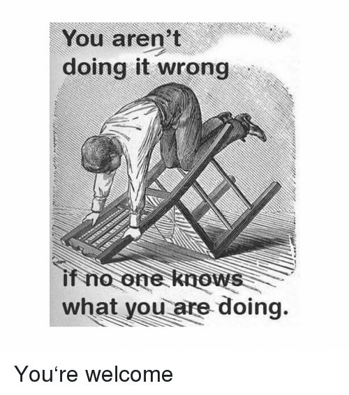 Doing It Wrong: You aren't  doing it wrong  if no one knows  what you are doing. You're welcome