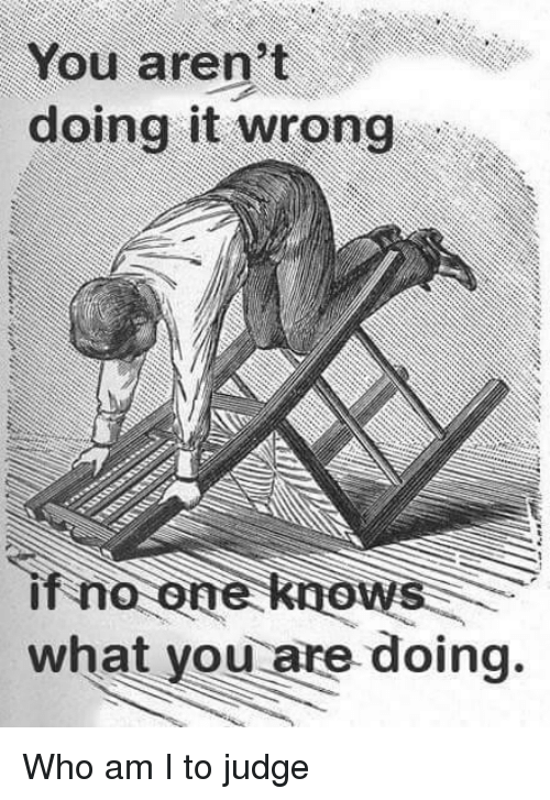 Doing It Wrong: You aren't  doing it wrong  if no one knows  what you are doing. Who am I to judge