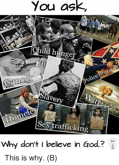sex trafficking: You ask,  Modern Day Slavery  Child hunger  brutalit  Police Slavery  Hom  Sex trafficking  Why don't I believe in Go This is why. (B)