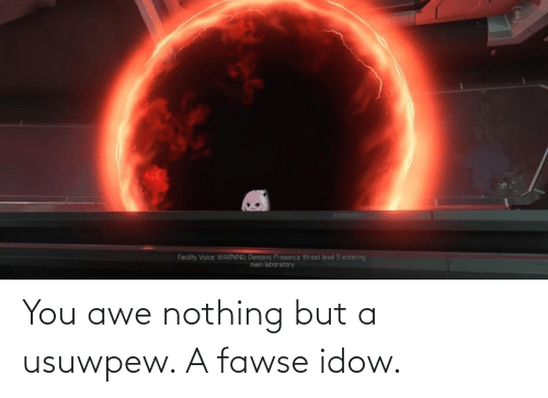 awe: You awe nothing but a usuwpew. A fawse idow.