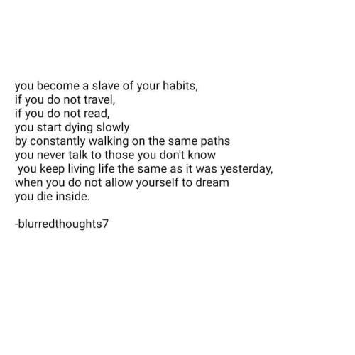 Habits: you become a slave of your habits,  if you do not travel,  if you do not read,  you start dying slowly  by constantly walking on the same paths  you never talk to those you don't know  you keep living life the same as it was yesterday,  when you do not allow yourself to dream  you die inside.  -blurredthoughts7