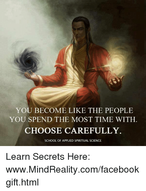 Applie: YOU BECOME LIKE THE PEOPLE  YOU SPEND THE MOST TIME WITH.  CHOOSE CAREFULLY  SCHOOL OF APPLIED SPIRITUAL SCIENCE Learn Secrets Here: www.MindReality.com/facebookgift.html