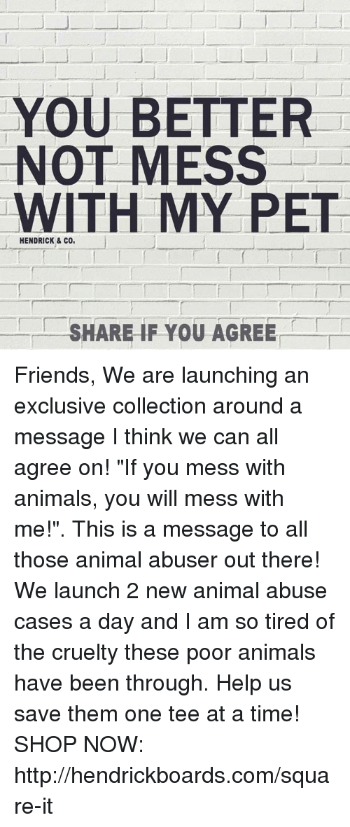 """Animal Abuse: YOU BETTER  NOT MESS  WITH MY PET  HENDRICK & CO,  SHARE IF YOU AGREE Friends,  We are launching an exclusive collection around a message I think we can all agree on! """"If you mess with animals, you will mess with me!"""". This is a message to all those animal abuser out there! We launch 2 new animal abuse cases a day and I am so tired of the cruelty these poor animals have been through. Help us save them one tee at a time!   SHOP NOW: http://hendrickboards.com/square-it"""