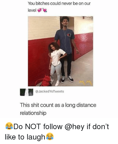 long distance relationship: You bitches could never be on our  level  CT  @JackedYoTweets  This shit count as a long distance  relationship 😂Do NOT follow @hey if don't like to laugh😂