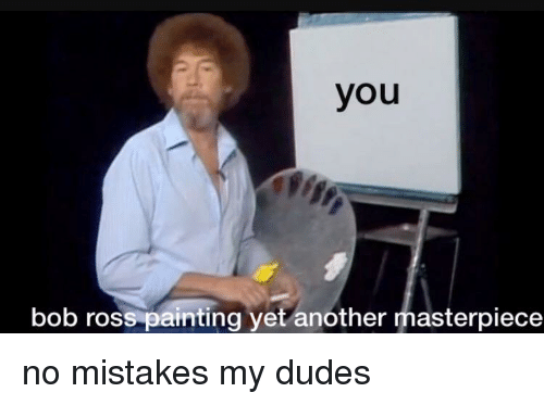 No Mistakes: you  bob ross painting yet another masterpiece <p>no mistakes my dudes</p>