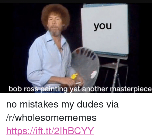 """No Mistakes: you  bob ross painting yet another masterpiece <p>no mistakes my dudes via /r/wholesomememes <a href=""""https://ift.tt/2IhBCYY"""">https://ift.tt/2IhBCYY</a></p>"""