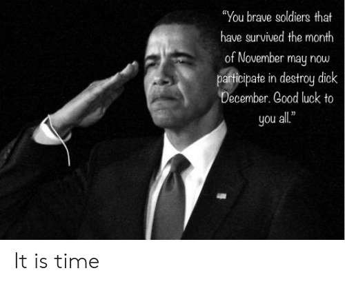 """Brave Soldiers: """"You brave soldiers that  have survived the month  of November may now  participate in destroy dick  December. Good luck to  all""""  you It is time"""