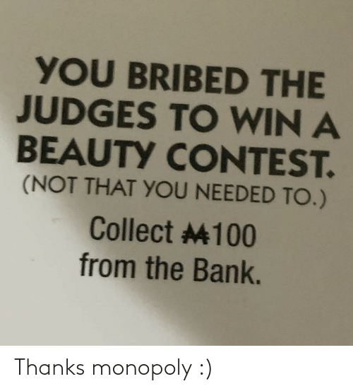 beauty: YOU BRIBED THE  JUDGES TO WIN A  BEAUTY CONTEST.  (NOT THAT YOU NEEDED TO.)  Collect 4100  from the Bank. Thanks monopoly :)
