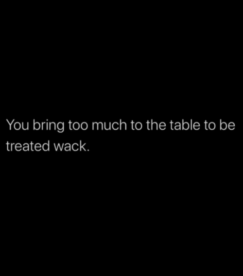 Too Much, Wack, and Table: You bring too much to the table to be  treated wack.