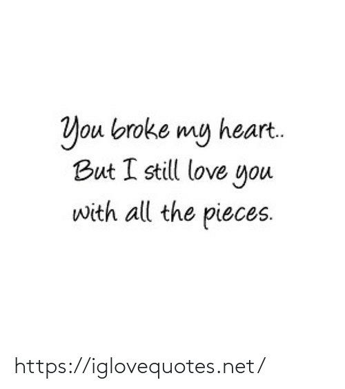 Pieces: You broke my heart.  But I still love you  with all the pieces. https://iglovequotes.net/