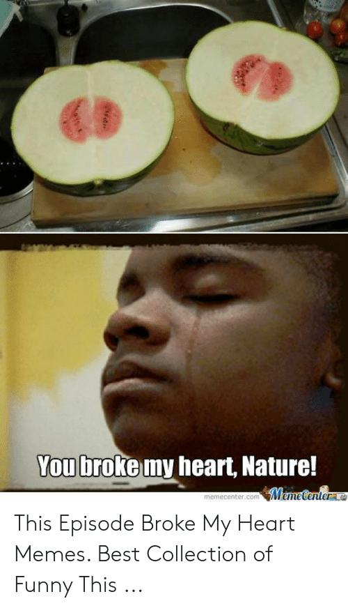Heart Memes: You broke my heart, Nature!  MeneCentera  memecenter.com This Episode Broke My Heart Memes. Best Collection of Funny This ...