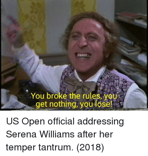 temper: You broke the rules, you  get nothing, you lose! US Open official addressing Serena Williams after her temper tantrum. (2018)