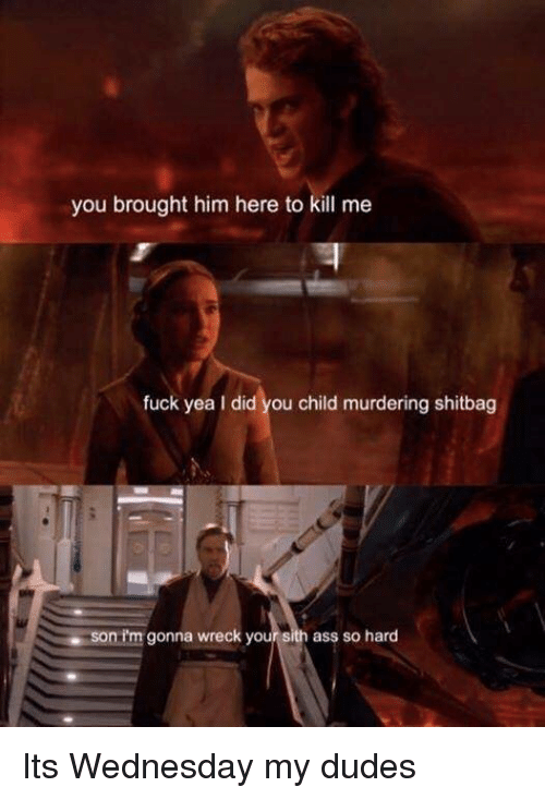 Ass, Sith, and Fuck: you brought him here to kill me  fuck yea I did you child murdering shitbag  nim gonna wreck your sith ass so hard Its Wednesday my dudes