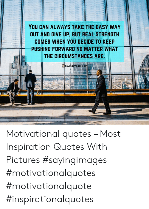 motivational quotes: YOU CAN ALWAYS TAKE THE EASY WAY  OUT AND GIVE UP, BUT REAL STRENGTH  COMES WHEN YOU DECIDE TO KEEP  PUSHING FORWARD NO MATTER WHAT  THE CIRCUMSTANCES ARE  Sayinglmages.co Motivational quotes – Most Inspiration Quotes With Pictures #sayingimages #motivationalquotes #motivationalquote #inspirationalquotes