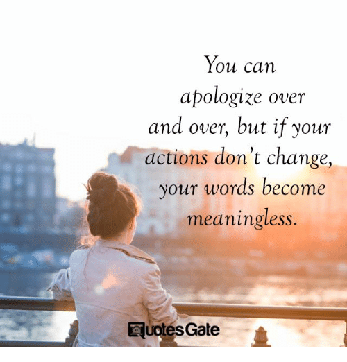 Quotes, Change, and Gate: You can  apologize over  and over, but if your  tions don't change  your words become  meaningless.  ac  ,  quotes Gate
