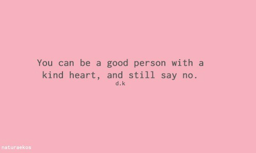 Good, Heart, and Can: You can be a good person with a  kind heart, and still say no  d.k  naturaekos