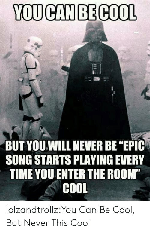 "Tumblr, Blog, and Cool: YOU CAN BE COOL  BUT YOU.WILL NEVER BE ""EPIC  SONG STARTS PLAYING EVERY  TIME YOU ENTER THE ROOM""  COOL lolzandtrollz:You Can Be Cool, But Never This Cool"