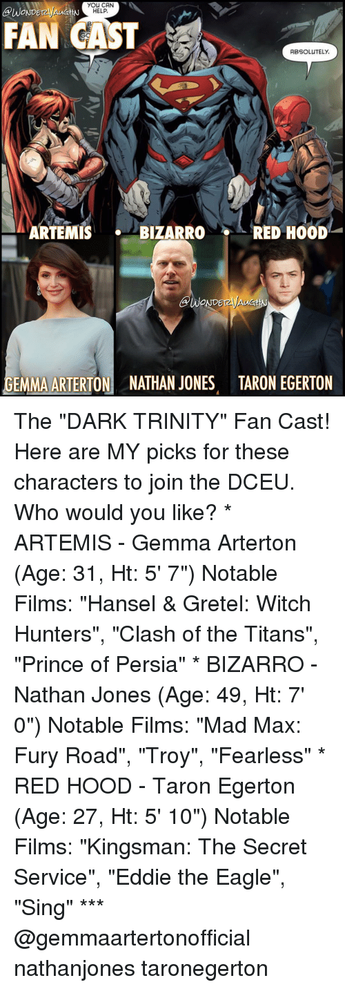 """kingsman: you CAN  BUWONDEr  HELP.  FAN CAST  ABSOLUTELY.  ARTEMIS  BIZARRO  RED HOOD  GEMMA ARTERTON NATHAN JONES TARON EGERTON The """"DARK TRINITY"""" Fan Cast! Here are MY picks for these characters to join the DCEU. Who would you like? * ARTEMIS - Gemma Arterton (Age: 31, Ht: 5' 7"""") Notable Films: """"Hansel & Gretel: Witch Hunters"""", """"Clash of the Titans"""", """"Prince of Persia"""" * BIZARRO - Nathan Jones (Age: 49, Ht: 7' 0"""") Notable Films: """"Mad Max: Fury Road"""", """"Troy"""", """"Fearless"""" * RED HOOD - Taron Egerton (Age: 27, Ht: 5' 10"""") Notable Films: """"Kingsman: The Secret Service"""", """"Eddie the Eagle"""", """"Sing"""" *** @gemmaartertonofficial nathanjones taronegerton"""