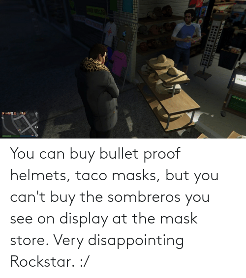 Bullet: You can buy bullet proof helmets, taco masks, but you can't buy the sombreros you see on display at the mask store. Very disappointing Rockstar. :/