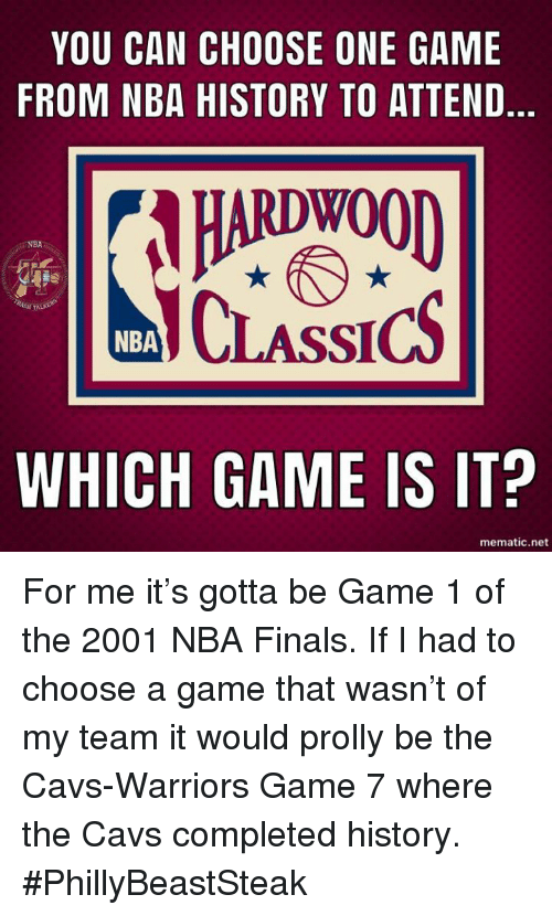 Cavs, Choose One, and Finals: YOU CAN CHOOSE ONE GAME  FROM NBA HISTORY TO ATTEND  HARDWOOD  CLASSICS  NBA  N TAL  NBA  WHICH GAME IS IT?  mematic.net For me it's gotta be Game 1 of the 2001 NBA Finals. If I had to choose a game that wasn't of my team it would prolly be the Cavs-Warriors Game 7 where the Cavs completed history.  #PhillyBeastSteak
