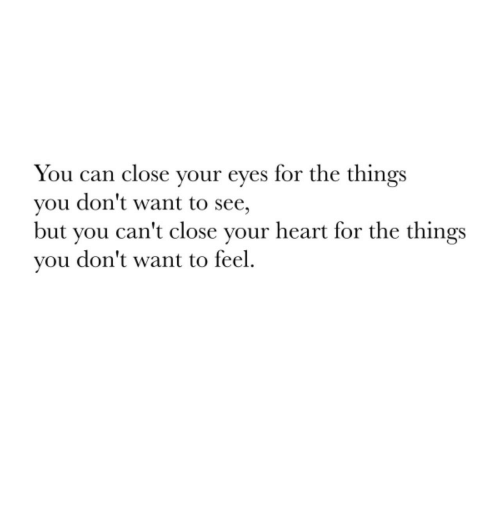 Heart, Can, and You: You can close vour eves for the things  you don't want to see,  but you can't close your heart for the things  you don't want to feel.