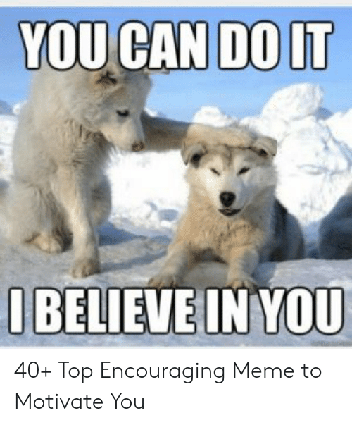 Encouraging Meme: YOU CAN DO LT  IBELIEVEINYOU 40+ Top Encouraging Meme to Motivate You